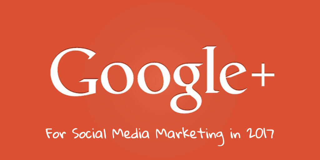 Google+ for Social Media Marketers in 2017